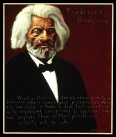 """""""Where justice is denied, where poverty is enforced, where ignorance prevails, and where any one class is made to feel that society is an organized conspiracy to oppress, rob and degrade them, neither persons nor property will be safe."""" - Frederick Douglass, anti-slavery orator and writer (1818-1895) 