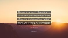 "Thomas Merton Quote: ""The greatest need of our time is to clean ..."