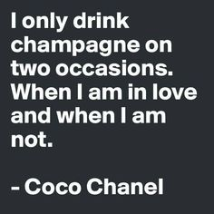 I only drink champagne on two occasions. When I am in love and when I am not. ~ Coco Chanel