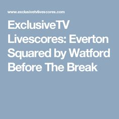ExclusiveTV Livescores: Everton Squared by Watford Before The Break
