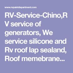 RV-Service-Chino,RV service of generators, We service silicone and Rv roof lap sealand, Roof memebranes We do all roof inspections at no charge.