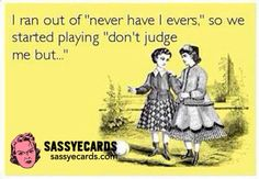 """""""Don't judge me, but...."""" sounds like an awesome game. Who wants to play??"""