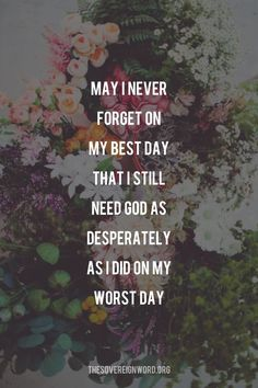faith quotes May I never forget on my best day that I still need God as desperately as I did on my worst day. Bible Verses Quotes, Faith Quotes, Me Quotes, Motivational Quotes, Inspirational Quotes, Positive Quotes, Scriptures, Verses On Faith, Worst Day Quotes