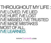 Ive been through all those things and I've learned my lessons and honestly this is the sayings that make is stronger in life. Because you need to get hurt, to realize pain. You need to fall in love, so you know someone loves you. You have to miss, so you can realize what they mean to you when your actually there. You have to loose someone do you know that you're just as strong as ten no there. You need to make mistakes so you know the real meaning to it. And most of all you need to be…