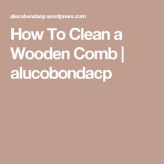 How To Clean a Wooden Comb | alucobondacp