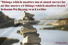 """Things which matter most must never be at the mercy of things which matter least."" Johann Wolfgang von Goethe  Motivational Quotes For Entrepreneurs - Legacy Consulting Solutions"