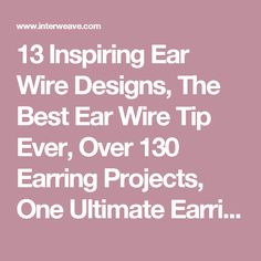 13 Inspiring Ear Wire Designs, The Best Ear Wire Tip Ever, Over 130 Earring Projects, One Ultimate Earring Kit - Interweave