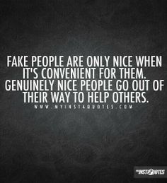 Don't be fake! I freaking hate fake people! Smile in your face, all the while they want to take your place. Backstabbers!