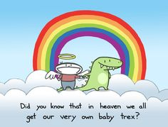 There is no better incentive to be good and try to get to heaven than knowing you get your very own baby t-rex in heaven ; I Love To Laugh, Make Me Smile, Think Happy Thoughts, Rainbow Unicorn, Fun Prints, Funny Signs, T Rex, Best Funny Pictures, Hilarious