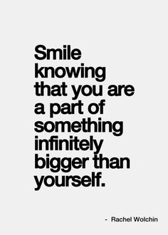 Smile knowing that you are part of something infinitely bigger than yourself