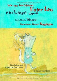 Wie aus dem kleinen Kater Leo ein Löwe wurde: Eine Selbstwert stärkende Geschichte für Kinder mit ADHS inklusive einer fachlichen Information für die Eltern von Monika Blaser http://www.amazon.de/dp/3732268411/ref=cm_sw_r_pi_dp_rVEovb182SW7W