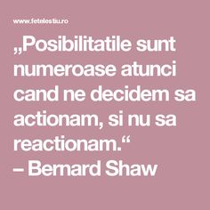 """Posibilitatile sunt numeroase atunci cand ne decidem sa actionam, si nu sa reactionam."" –Bernard Shaw"