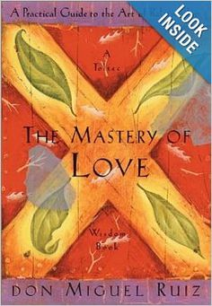 The Mastery of Love: A Practical Guide to the Art of Relationship (Toltec Wisdom Book): don Miguel Ruiz: 9781878424440: Amazon.com: Books