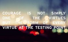 CS Lewis - Courage is not simply one of the virtues, but the form of every virtue at the testing point.