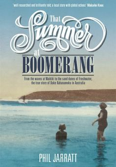 That Summer at Boomerang: From the Waves at Waikiki to the Sand Dunes of Freshwater, the True Story of Duke Kahanamoku in Australia: by leading surf writer Phil Jarrat. An evocative retelling of the little known story about the birth of surfing in Australia and the early beginnings of our beach culture and sporting heritage. UConn access.