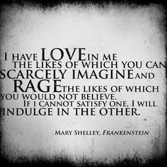 I have love in me the likes of which you can scarcely imagine and rage the likes of which you would not believe if I cannot satisfy one I will indulge another. Mary Shelley, Frankenstein