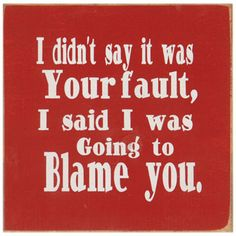 Blame You Sign.      Take home our witty painted wooden sign to make sure that everyone knows the cardinal rule...Even when it's your fault; it's not your fault! Perfect for adding a little humor to your home or office.