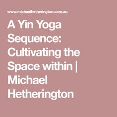 A Yin Yoga Sequence: Cultivating the Space within | Michael Hetherington