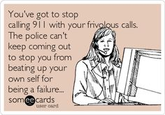 Youve got to stop calling 911 with your frivolous calls. The police cant keep coming out to stop you from beating up your own self for being a failure...