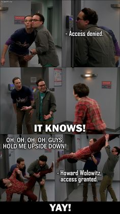Retinal Scanner: Access denied. Sheldon and Leonard: It knows! Howard Wolowitz: Oh, oh, oh, oh, guys, hold me upside down! Retinal Scanner: Howard Wolowitz, access granted. All three together (Sheldon, Leonard and Howard): Yay!