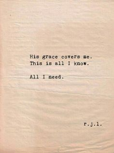 """His grace covers me. This is all I know. All I need."" r.j.l."