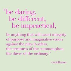 """be daring, be different, be impractical, be anything that will assert integrity of purpose and imaginative vision against the play-it-safers, the creatures of the commonplace, the slaves of the ordinary."" -Cecil Beaton....great quote :)"