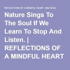 Nature Sings To The Soul If We Learn To Stop And Listen. | REFLECTIONS OF A MINDFUL HEART AND SOUL