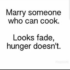 Marry someone who can cook. Looks fade, hunger doesn't. Funny Wife Quotes, Chef Quotes, Foodie Quotes, Cooking Humor, Funny Cooking Quotes, Good Looking Quotes, Faded Quotes, Hungry Quotes, Looks Quotes