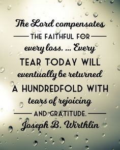 The Lord compensates the faithful for every loss. … Every tear today will eventually be returned a hundredfold with tears of rejoicing and gratitude. - Wirthlin