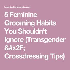 5 Feminine Grooming Habits You Shouldn't Ignore (Transgender / Crossdressing Tips)
