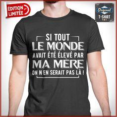 """""""Si tout le monde avait été élevé par ma mère on n'en serait pas là""""  T-shirts uniques. Pour votre passion. www.theoriginaltshirt.com"""