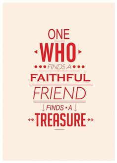 One who find a faithful friend finds a treasure.  www.gracetheday.com