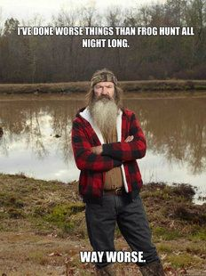 Phil. Duck Dynasty. I've done worse things than frog hunt all night long. Way worse.