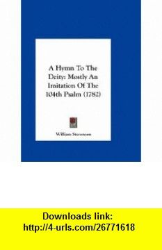 A Hymn To The Deity Mostly An Imitation Of The 104th Psalm (1782) (9781161858761) William Stevenson , ISBN-10: 1161858768  , ISBN-13: 978-1161858761 ,  , tutorials , pdf , ebook , torrent , downloads , rapidshare , filesonic , hotfile , megaupload , fileserve