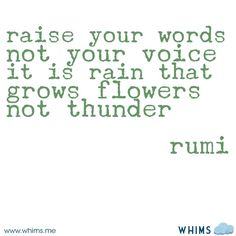"""""""Raise your words not your voice. It is rain that grows flowers not thunder."""" ~ Rumi"""