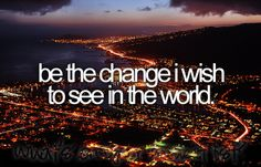 Before I die I want to. Be the change I wish to see in the world Don't hope for things to change - make them change! Carpe Diem, Bucket List Before I Die, Life List, One Day I Will, Favim, Life Goals, So Little Time, In This World, Wish