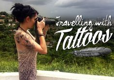 Travelling With Tattoos--- This is a really great article that talks about different reactions she has gotten. Must read if you are concerned about how your tattoos will be received in foreign countries.