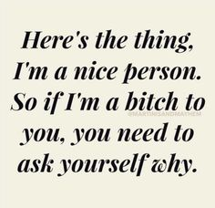 Here's the thing, I'm a nice person. So if I'm a bitch to you, you need to ask yourself why.