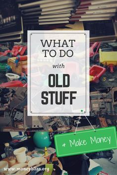 What to Do with Old Stuff. Make money. Upcycle. Where to sell phones, books, toys. Getting rid of stuff. Minimalism.