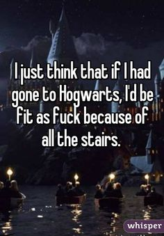 I just think that if I had gone to Hogwarts, I'd be fit as fuck because of all the stairs.