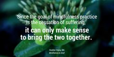Since the goal of mindfulness practice is the cessation of suffering, it can only make sense to bring the two together. | MindfulnessAndGrief.com