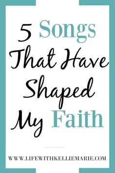 5 Songs That Have Shaped My Faith - Life With Kellie Marie