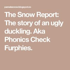 The Snow Report: The story of an ugly duckling. Aka Phonics Check Furphies.