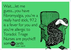 Wait.....let me guess....you have Fibromyalgia, you're a really hard stick, 97.2 is a fever for you and you're allergic to Toradol. Triage Nurses are psychic!!!