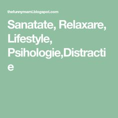 Sanatate, Relaxare, Lifestyle, Psihologie,Distractie The Funny