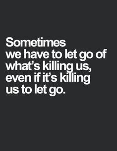 sometimes we have to let go of whats killing us, even if it's killing us to let go