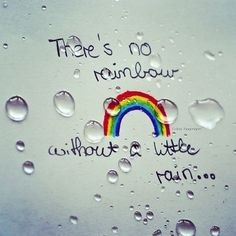 There's no rainbow without a little rain...