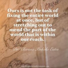 Ours is not the task of fixing the entire world at once, but of stretching out to mend the part of the world that is within our reacht ~ Dr. Clarissa Pinkola Estes