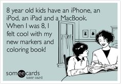 8 year old kids have an iPhone, an iPod, an iPad and a MacBook. When I was 8, I felt cool with my new markers and coloring book!