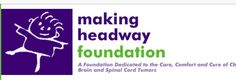 Making Headway Foundation found that traditional hospital-based medical programs failed to provide essential humanistic services that enabled a child to reintegrate physically and emotionally with his or her family, school and peer groups. The founders of Making Headway wished to provide other families with what they had found wanting—even with the finest medical care. Thus began their mission to provide care, comfort and a cure for children with brain tumors. www.makingheadway.org
